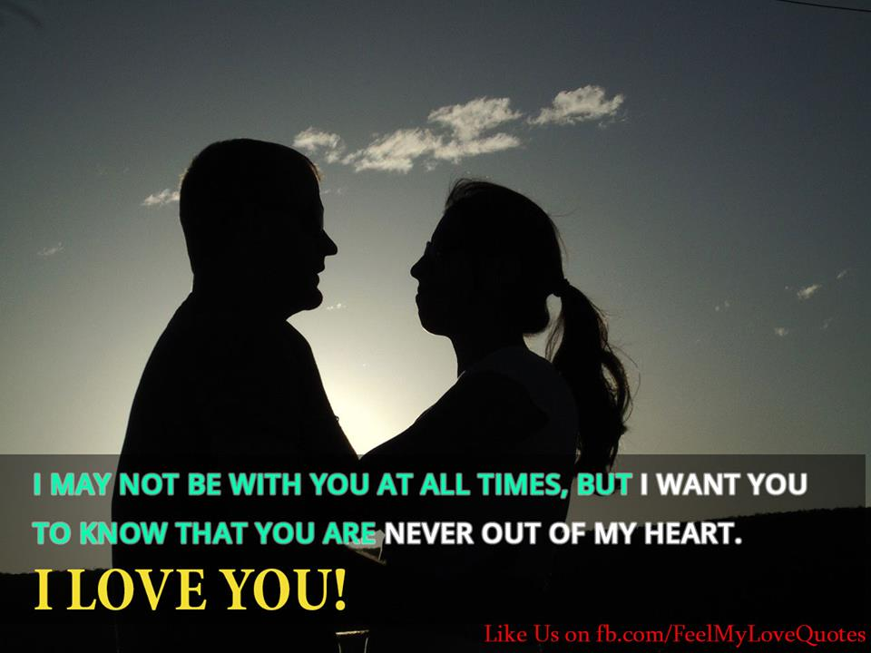 I may not be with you at all times, but I want you to know that you are never out of my heart. I love you!
