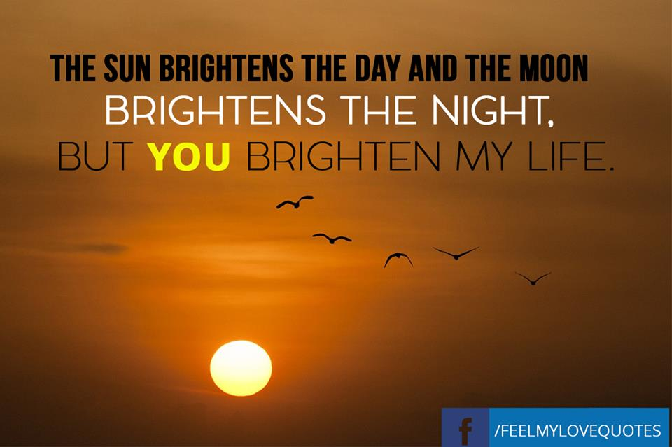 The sun brightens the day and the moon brightens the night, but you brighten my life.