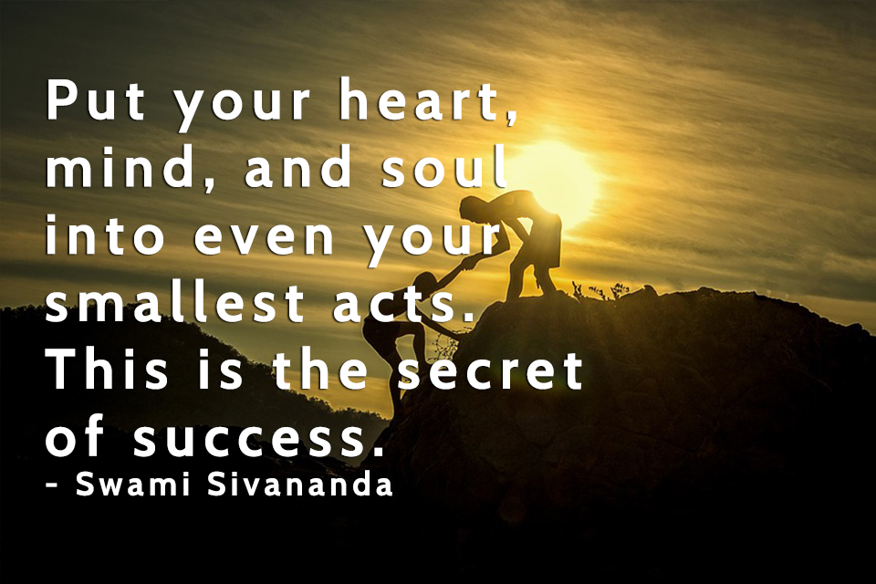 Put-your-heart,-mind,-and-soul-into-even-your-smallest-acts.-This-is-the-secret-of-success.-Swami-Sivananda
