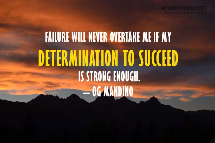 Failure Will Never Overtake Me If My Determination To Succeed Is Strong Enough. – Og Mandino