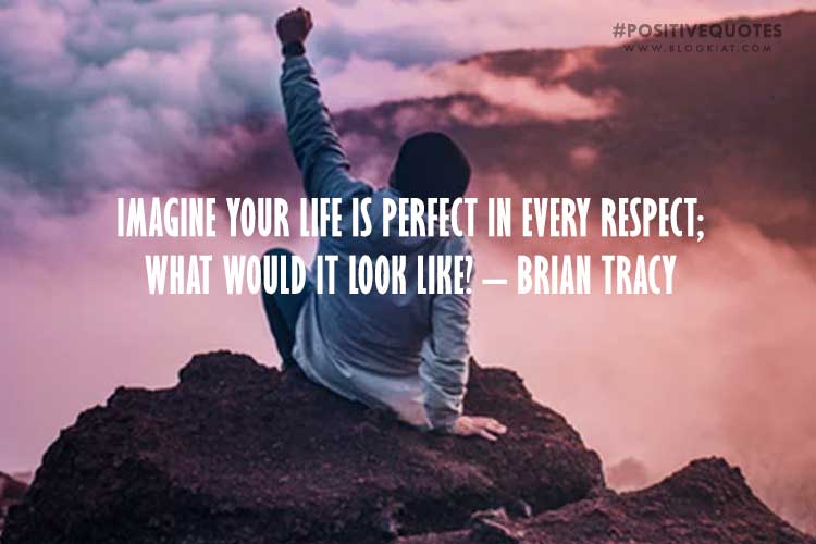 Imagine Your Life Is Perfect In Every Respect; What Would It Look Like? – Brian Tracy