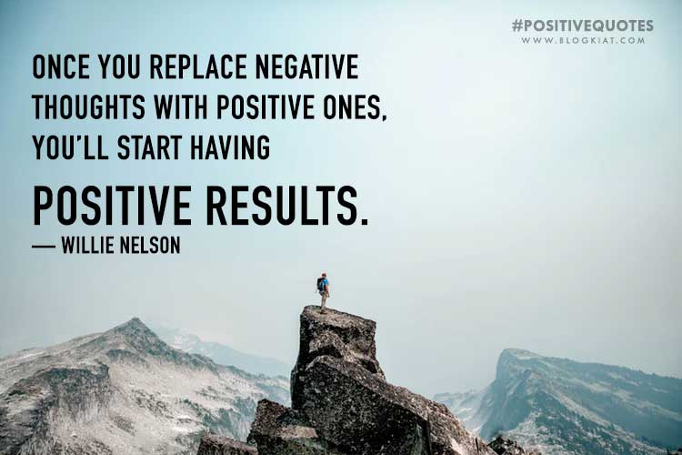 Once you replace negative thoughts with positive ones, you'll start having positive results. — Willie Nelson
