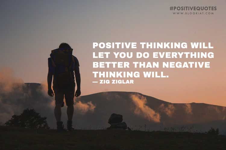 Positive thinking will let you do everything better than negative thinking will. — Zig Ziglar