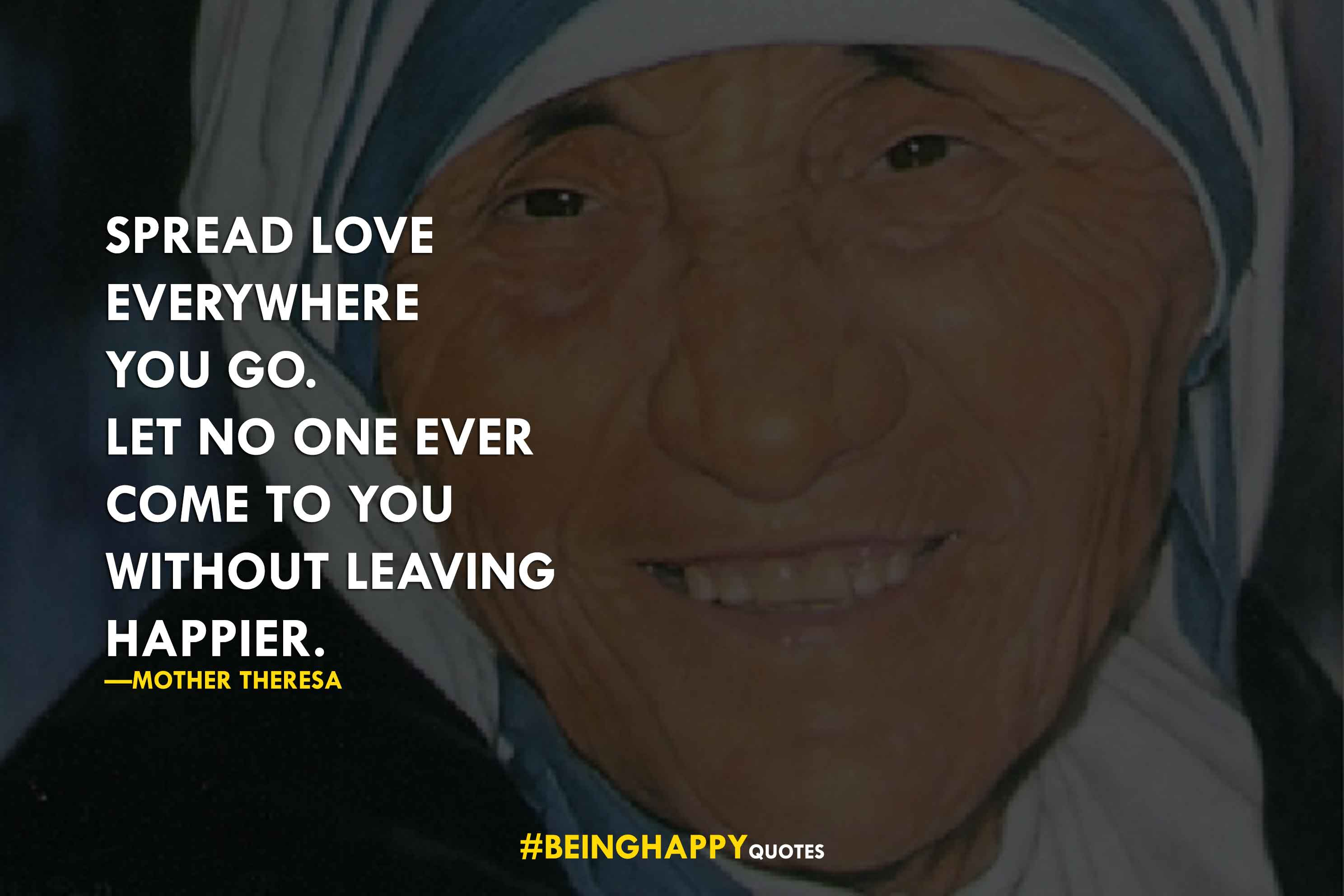 Spread love everywhere you go. Let no one ever come to you without leaving happier. —Mother Theresa