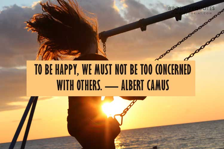 To be happy, we must not be too concerned with others. — Albert Camus