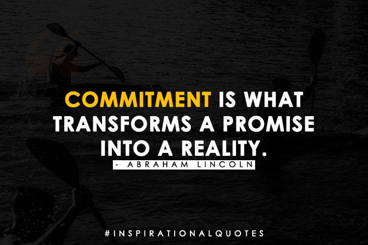 """""""Commitment is what transforms a promise into reality."""" - Abraham Lincoln"""
