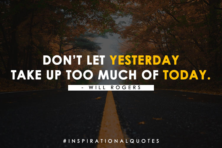 """""""Don't Let Yesterday Take Up Too Much Of Today."""" – Will Rogers"""