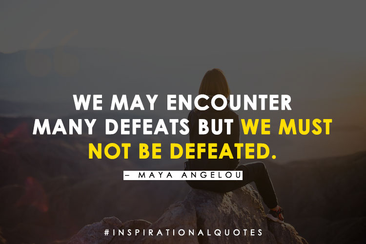 """""""We May Encounter Many Defeats But We Must Not Be Defeated."""" – Maya Angelou"""