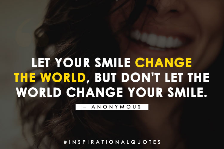 Let your smile change the world, but don't let the world change your smile. - Anonymous
