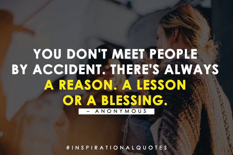 You don't meet people  by accident. There's always  a reason. A lesson  or a blessing. - Anonymous