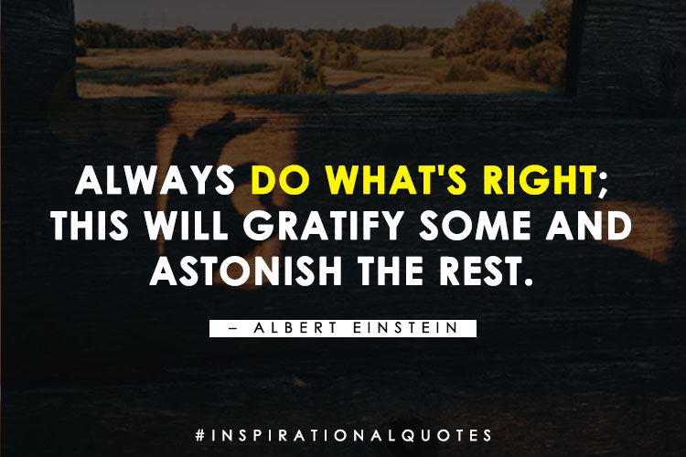 """""""Always do what's right; this will gratify some and astonish the rest."""" - Albert Einstein"""