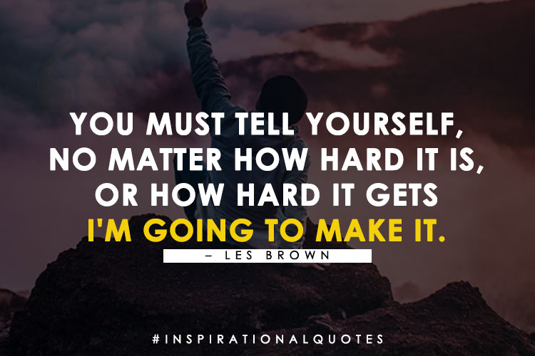 """You must tell yourself, """"No matter how hard it is, or how hard it gets, I'm going to make it."""" -Les Brown"""