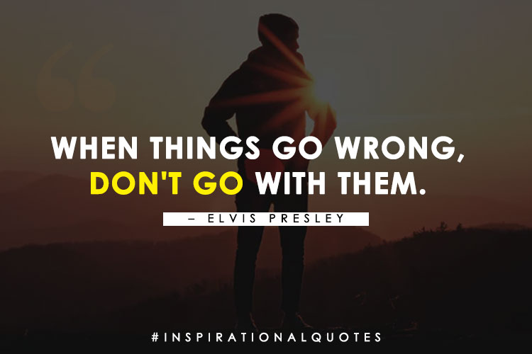 """When things go wrong, don't go with them."" -- Elvis Presley"