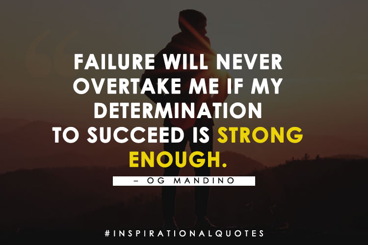 """""""Failure Will Never Overtake Me If My Determination To Succeed Is Strong Enough."""" – Og Mandino"""