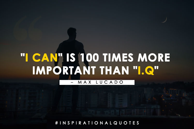 """""""I can"""" is 100 times more  important than """"I.Q"""" - Max Lucado"""