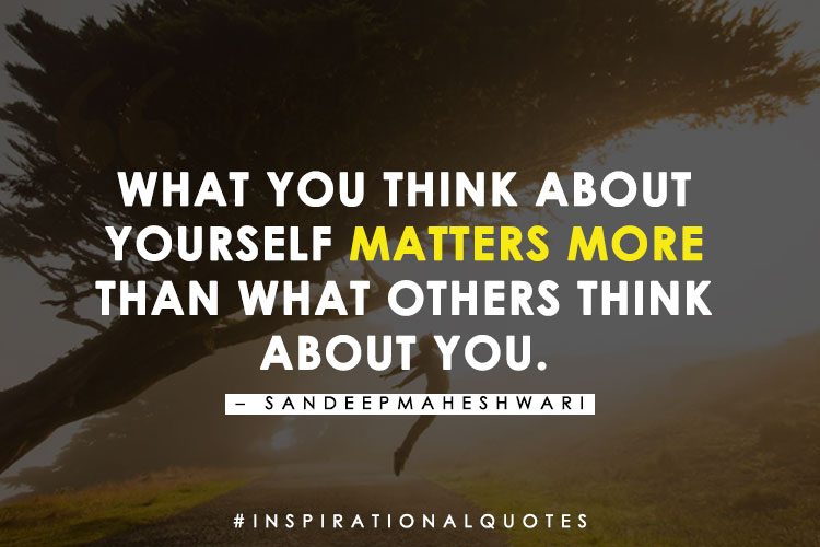 What you think about yourself matters more than what others think about you. - Sandeep Maheshwari