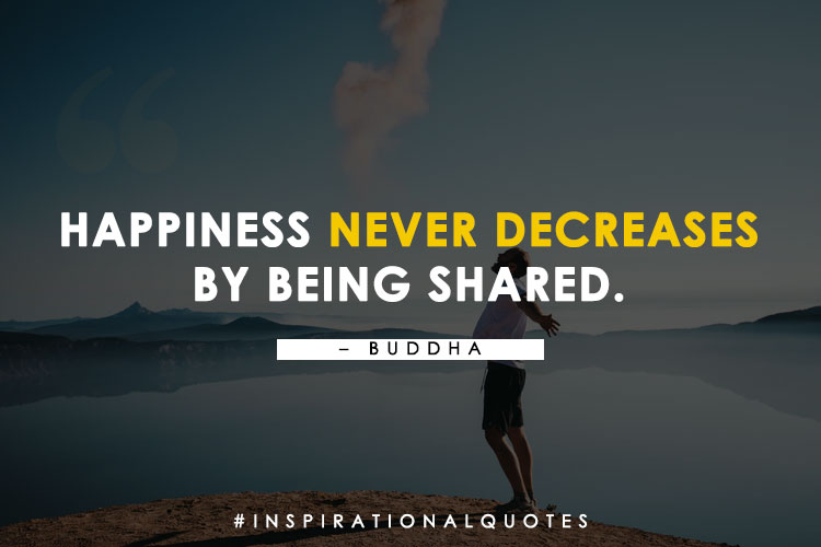 "Happiness never decreases by being shared."" - Buddha"